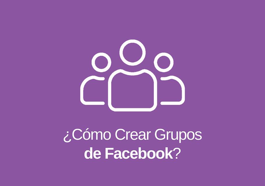 Grupos de Facebook: Qué son y Cómo Crear uno
